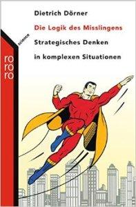 Dietrich Dörner - Die Logik des Misslingens